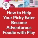 How to Help Your Picky Eater Become Adventurous Foodie With Play Food