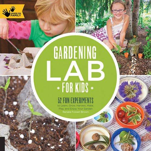 Gardening Lab For Kids: 52 Fun Experiments To Learn, Grow, Harvest, Make, Play And Enjoy Your Garden