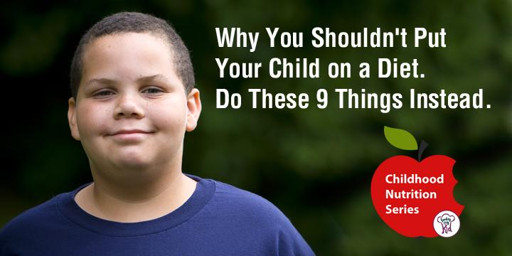 Why You Shouldn't Put Your Child on a Diet. Do These 9 Things Instead.