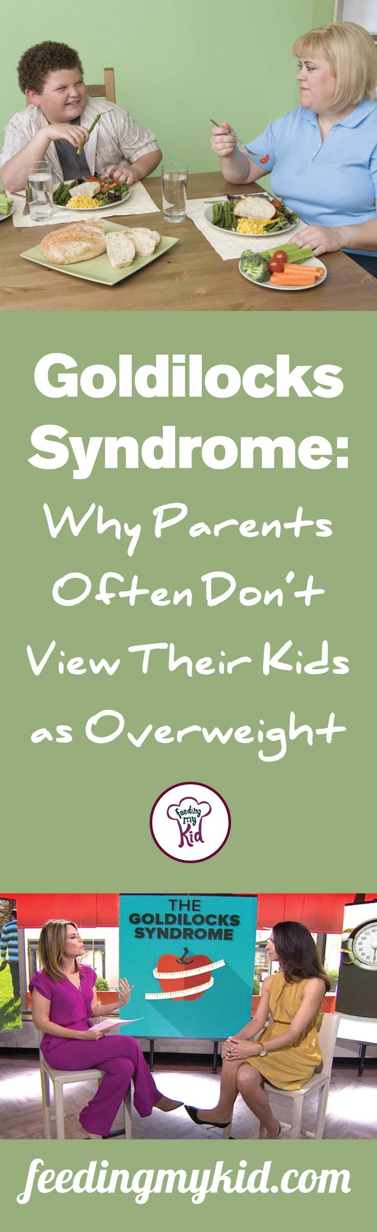 Goldilocks syndrome: Why Parents Often Don't View Their Kids as Overweight - The truth is, one-third of children in this country are overweight, which is making it difficult for parents to judge their appearance based on that of their peers'. In fact, 95% of parents cannot tell if their kid is overweight. As parents we are sometimes blind to our children's impurities. Every wrinkle, dimple and bulging belly is cherished and loved.