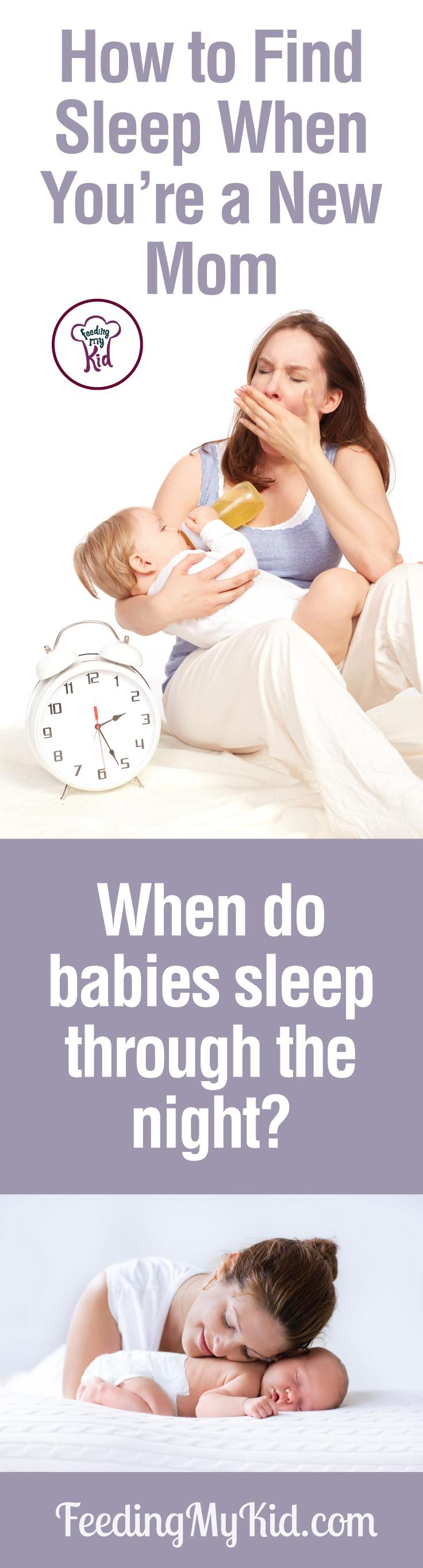 Feeling sleep-deprived as a new mom? The struggle is real. Here's the best advice on how to find sleep when you're a new mom and when do babies sleep through the night. Feeding My Kid is filled with all the information you need about how to raise your kids, from healthy tips to nutritious recipes. #FeedingMyKid #newborn #newbornbaby #babywon'tsleep #babysleep #whendobabiessleepthroughthenight #babysleeptraining #howtomakebabysleep #sleepingthroughthenight